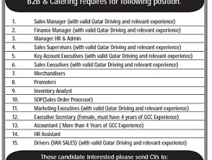 Required 1. Sales Manager (with valid Qatar Driving and relevant experience) 2. Finance Manager (with valid Qatar Driving and relevant experience) 3. Manager HR & Admin 4. Sales Supervisors (with valid Qatar Driving and relevant experience) 5. Key Account Executives (with valid Qatar Driving and relevant experience) 6. Sales Executives (with valid Qatar Driving and relevant experience) 7. Merchandisers 8. Promoters 9. Inventory Analyst 10. SOP(Sales Order Processor) 11. Marketing Executives (with valid Qatar Driving and relevant experience) 12. Executive Secretary (Female, must have 4 years of GCC Experience) 13. Accountant ( More than 4 Years of GCC Experience) 14. HR Assistant 15. Drivers (VAN SALES) (with valid Qatar Driving and relevant experience)